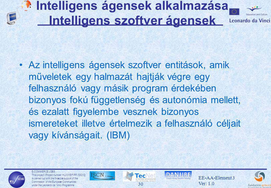 E-COMMERCE JOBS This project (Project number: HU/01/B/F/PP-136012) is carried out with the financial support of the Commssion of the European Communities under the Leonardo da Vinci Programme 30 EE-AA-Element 3 Ver: 1.0 Intelligens ágensek alkalmazása Intelligens szoftver ágensek •Az intelligens ágensek szoftver entitások, amik műveletek egy halmazát hajtják végre egy felhasználó vagy másik program érdekében bizonyos fokú függetlenség és autonómia mellett, és ezalatt figyelembe vesznek bizonyos ismereteket illetve értelmezik a felhasználó céljait vagy kívánságait.