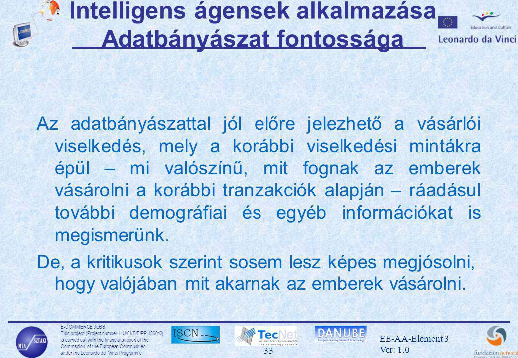 E-COMMERCE JOBS This project (Project number: HU/01/B/F/PP-136012) is carried out with the financial support of the Commssion of the European Communities under the Leonardo da Vinci Programme 33 EE-AA-Element 3 Ver: 1.0 Intelligens ágensek alkalmazása Adatbányászat fontossága Az adatbányászattal jól előre jelezhető a vásárlói viselkedés, mely a korábbi viselkedési mintákra épül – mi valószínű, mit fognak az emberek vásárolni a korábbi tranzakciók alapján – ráadásul további demográfiai és egyéb információkat is megismerünk.