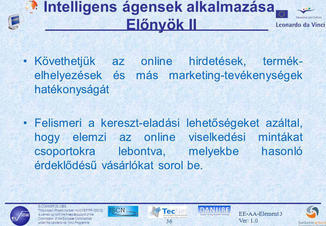 E-COMMERCE JOBS This project (Project number: HU/01/B/F/PP-136012) is carried out with the financial support of the Commssion of the European Communities under the Leonardo da Vinci Programme 36 EE-AA-Element 3 Ver: 1.0 Intelligens ágensek alkalmazása Előnyök II •Követhetjük az online hirdetések, termék- elhelyezések és más marketing-tevékenységek hatékonyságát •Felismeri a kereszt-eladási lehetőségeket azáltal, hogy elemzi az online viselkedési mintákat csoportokra lebontva, melyekbe hasonló érdeklődésű vásárlókat sorol be.