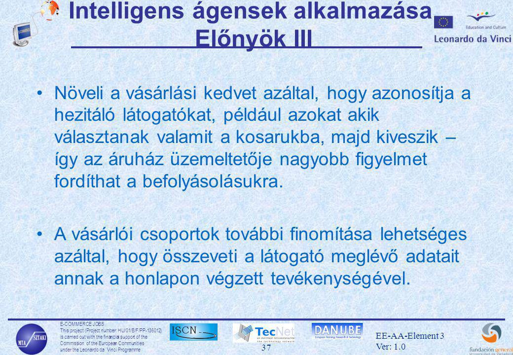 E-COMMERCE JOBS This project (Project number: HU/01/B/F/PP-136012) is carried out with the financial support of the Commssion of the European Communities under the Leonardo da Vinci Programme 37 EE-AA-Element 3 Ver: 1.0 Intelligens ágensek alkalmazása Előnyök III •Növeli a vásárlási kedvet azáltal, hogy azonosítja a hezitáló látogatókat, például azokat akik választanak valamit a kosarukba, majd kiveszik – így az áruház üzemeltetője nagyobb figyelmet fordíthat a befolyásolásukra.