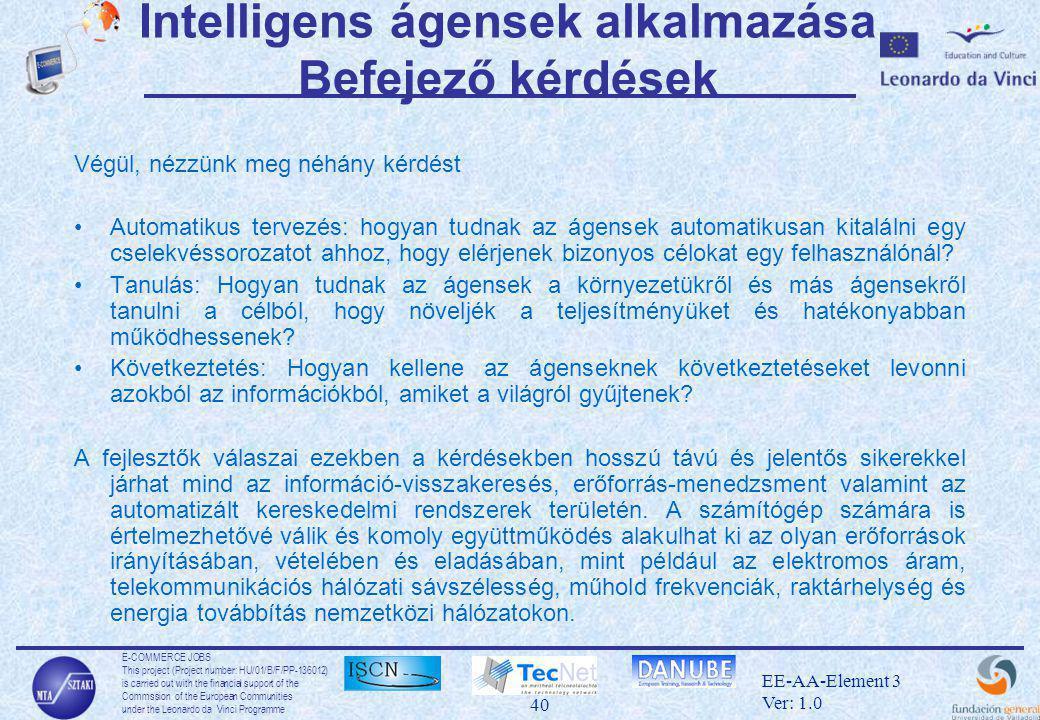 E-COMMERCE JOBS This project (Project number: HU/01/B/F/PP-136012) is carried out with the financial support of the Commssion of the European Communities under the Leonardo da Vinci Programme 40 EE-AA-Element 3 Ver: 1.0 Intelligens ágensek alkalmazása Befejező kérdések Végül, nézzünk meg néhány kérdést •Automatikus tervezés: hogyan tudnak az ágensek automatikusan kitalálni egy cselekvéssorozatot ahhoz, hogy elérjenek bizonyos célokat egy felhasználónál.