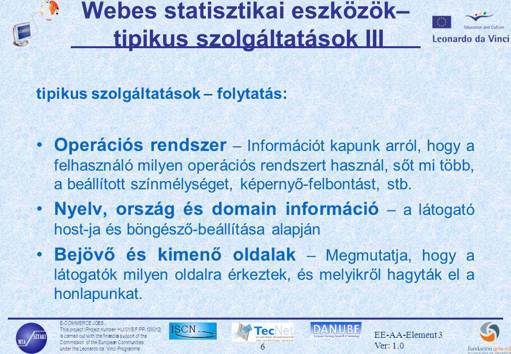 E-COMMERCE JOBS This project (Project number: HU/01/B/F/PP-136012) is carried out with the financial support of the Commssion of the European Communities under the Leonardo da Vinci Programme 6 EE-AA-Element 3 Ver: 1.0 Webes statisztikai eszközök– tipikus szolgáltatások III tipikus szolgáltatások – folytatás: •Operációs rendszer – Információt kapunk arról, hogy a felhasználó milyen operációs rendszert használ, sőt mi több, a beállított színmélységet, képernyő-felbontást, stb.