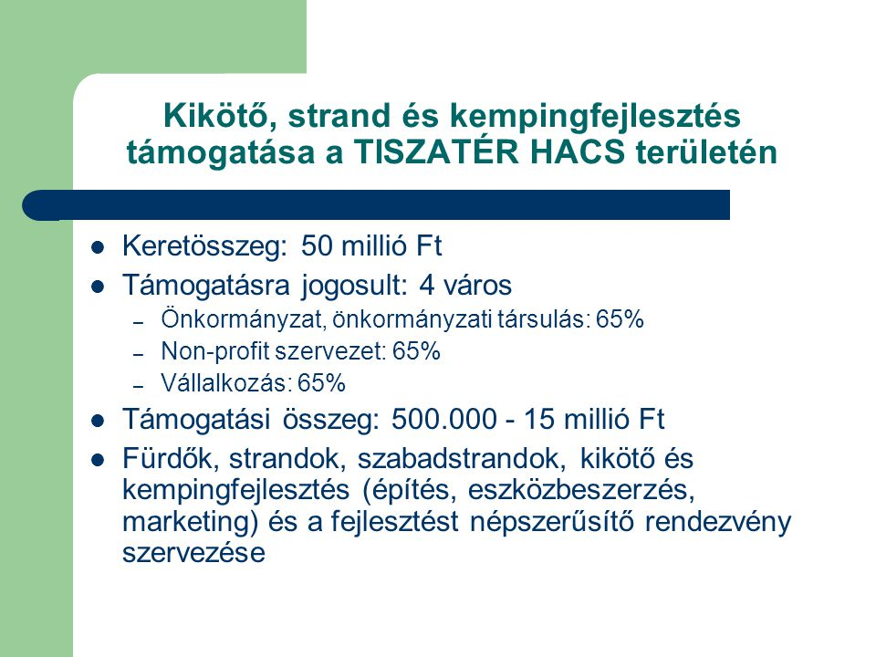 Kikötő, strand és kempingfejlesztés támogatása a TISZATÉR HACS területén  Keretösszeg: 50 millió Ft  Támogatásra jogosult: 4 város – Önkormányzat, önkormányzati társulás: 65% – Non-profit szervezet: 65% – Vállalkozás: 65%  Támogatási összeg: 500.000 - 15 millió Ft  Fürdők, strandok, szabadstrandok, kikötő és kempingfejlesztés (építés, eszközbeszerzés, marketing) és a fejlesztést népszerűsítő rendezvény szervezése