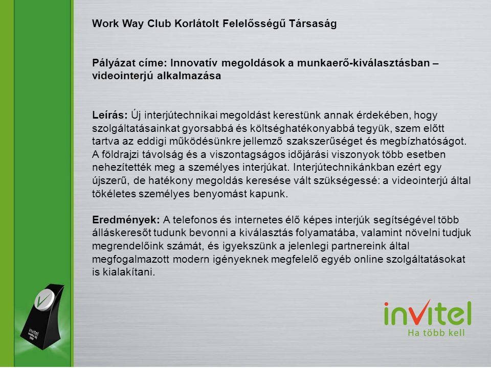 Work Way Club Korlátolt Felelősségű Társaság Pályázat címe: Innovatív megoldások a munkaerő-kiválasztásban – videointerjú alkalmazása Leírás: Új inter