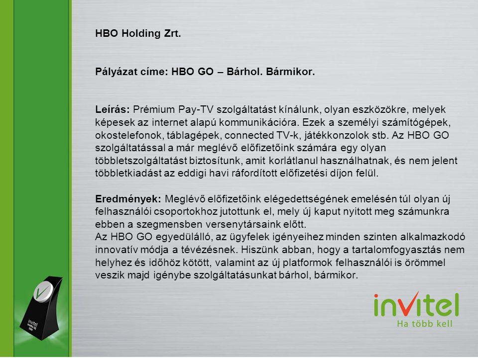 HBO Holding Zrt. Pályázat címe: HBO GO – Bárhol. Bármikor. Leírás: Prémium Pay-TV szolgáltatást kínálunk, olyan eszközökre, melyek képesek az internet