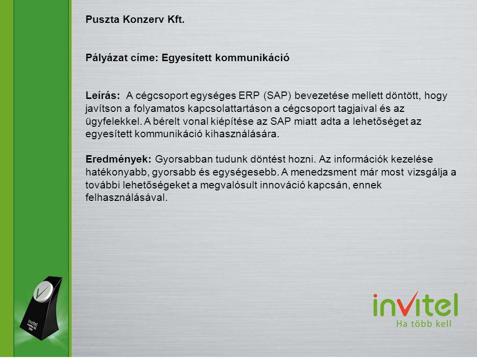 Puszta Konzerv Kft. Pályázat címe: Egyesített kommunikáció Leírás: A cégcsoport egységes ERP (SAP) bevezetése mellett döntött, hogy javítson a folyama