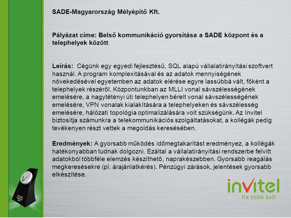 SADE-Magyarország Mélyépítő Kft. Pályázat címe: Belső kommunikáció gyorsítása a SADE központ és a telephelyek között Leírás: Cégünk egy egyedi fejlesz