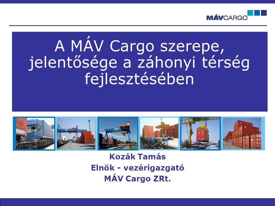 A MÁV Cargo szerepe, jelentősége a záhonyi térség fejlesztésében Kozák Tamás Elnök - vezérigazgató MÁV Cargo ZRt.