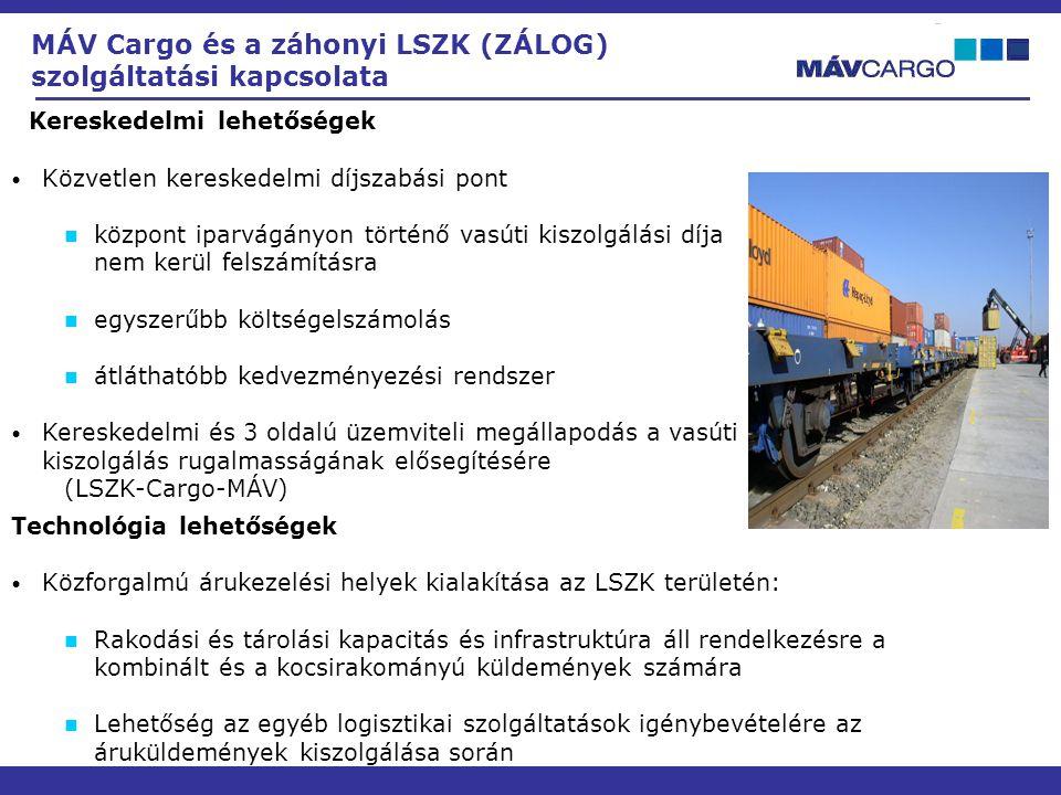Kereskedelmi lehetőségek • Közvetlen kereskedelmi díjszabási pont  központ iparvágányon történő vasúti kiszolgálási díja nem kerül felszámításra  egyszerűbb költségelszámolás  átláthatóbb kedvezményezési rendszer • Kereskedelmi és 3 oldalú üzemviteli megállapodás a vasúti kiszolgálás rugalmasságának elősegítésére (LSZK-Cargo-MÁV) MÁV Cargo és a záhonyi LSZK (ZÁLOG) szolgáltatási kapcsolata Technológia lehetőségek • Közforgalmú árukezelési helyek kialakítása az LSZK területén:  Rakodási és tárolási kapacitás és infrastruktúra áll rendelkezésre a kombinált és a kocsirakományú küldemények számára  Lehetőség az egyéb logisztikai szolgáltatások igénybevételére az áruküldemények kiszolgálása során
