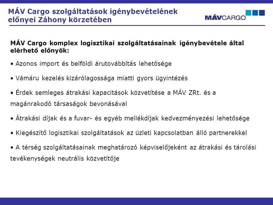MÁV Cargo szolgáltatások igénybevételének előnyei Záhony körzetében MÁV Cargo komplex logisztikai szolgáltatásainak igénybevétele által elérhető előnyök: • Azonos import és belföldi árutovábbítás lehetősége • Vámáru kezelés kizárólagossága miatti gyors ügyintézés • Érdek semleges átrakási kapacitások közvetítése a MÁV ZRt.