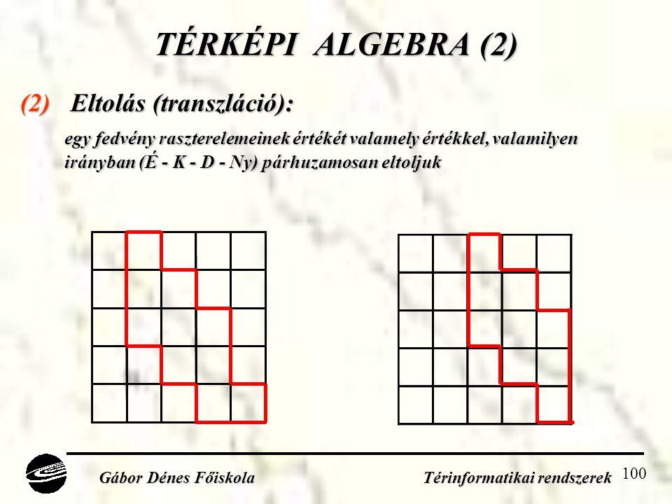100 TÉRKÉPI ALGEBRA (2) (2) Eltolás (transzláció): egy fedvény raszterelemeinek értékét valamely értékkel, valamilyen irányban (É - K - D - Ny) párhuzamosan eltoljuk Gábor Dénes Főiskola Térinformatikai rendszerek