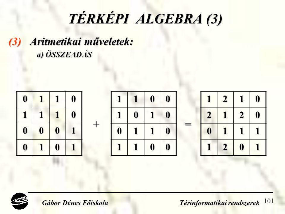 101 TÉRKÉPI ALGEBRA (3) (3) Aritmetikai műveletek: a) ÖSSZEADÁS Gábor Dénes Főiskola Térinformatikai rendszerek 01101110 0001 010111001010 0110 110012102120 0111 1201 +=