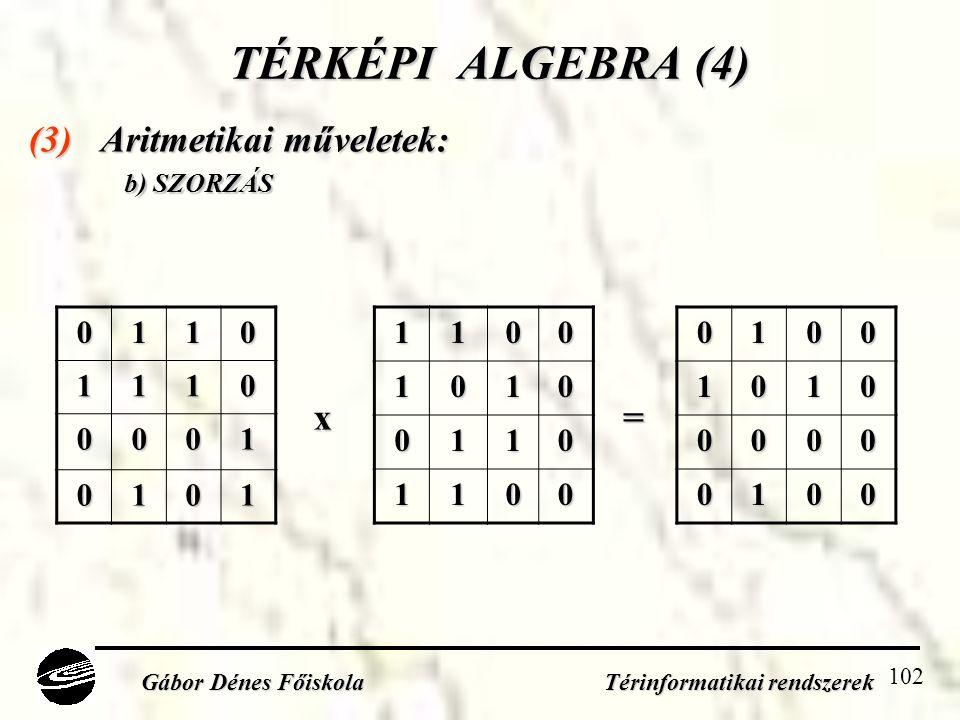 102 TÉRKÉPI ALGEBRA (4) (3) Aritmetikai műveletek: b) SZORZÁS Gábor Dénes Főiskola Térinformatikai rendszerek 01101110 0001 010111001010 0110 110001001010 0000 0100 x=