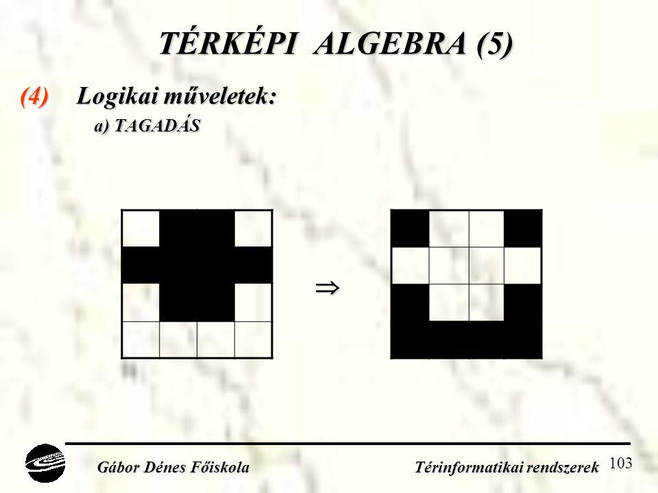 103 TÉRKÉPI ALGEBRA (5) (4) Logikai műveletek: a) TAGADÁS a) TAGADÁS Gábor Dénes Főiskola Térinformatikai rendszerek 