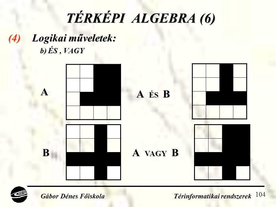 104 TÉRKÉPI ALGEBRA (6) (4) Logikai műveletek: b) ÉS, VAGY b) ÉS, VAGY Gábor Dénes Főiskola Térinformatikai rendszerek A B A ÉS B A VAGY B