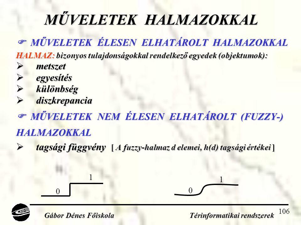 106 MŰVELETEK HALMAZOKKAL  MŰVELETEK ÉLESEN ELHATÁROLT HALMAZOKKAL HALMAZ: bizonyos tulajdonságokkal rendelkező egyedek (objektumok):  metszet  egyesítés  különbség  diszkrepancia  MŰVELETEK NEM ÉLESEN ELHATÁROLT (FUZZY-) HALMAZOKKAL  tagsági függvény [ A fuzzy-halmaz d elemei, h(d) tagsági értékei ] Gábor Dénes Főiskola Térinformatikai rendszerek 0 1 0 1