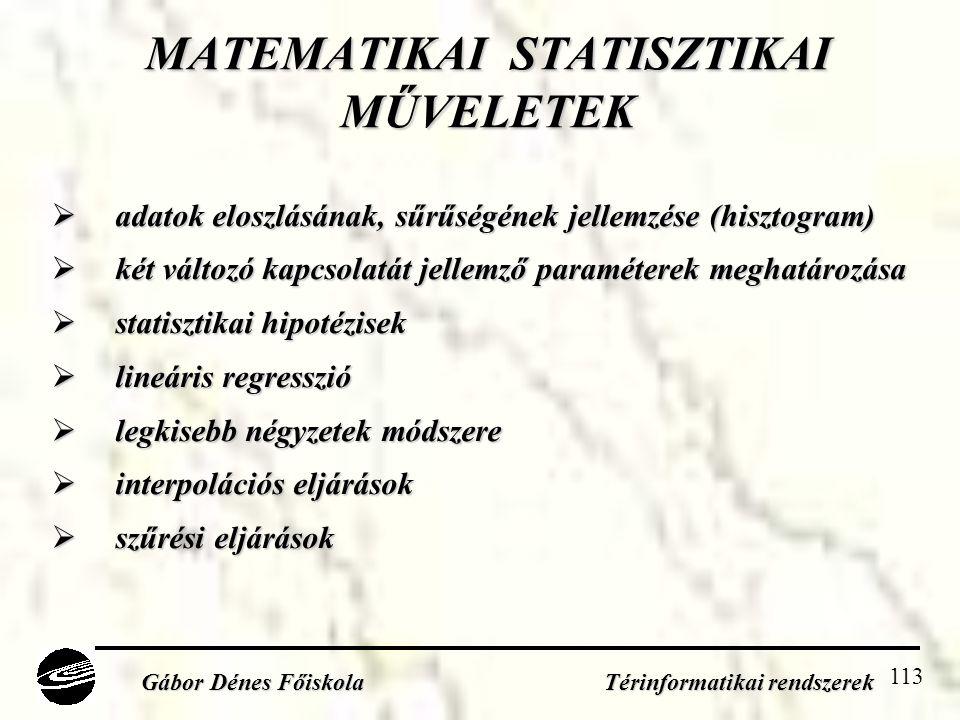 113 MATEMATIKAI STATISZTIKAI MŰVELETEK  adatok eloszlásának, sűrűségének jellemzése (hisztogram)  két változó kapcsolatát jellemző paraméterek meghatározása  statisztikai hipotézisek  lineáris regresszió  legkisebb négyzetek módszere  interpolációs eljárások  szűrési eljárások Gábor Dénes Főiskola Térinformatikai rendszerek