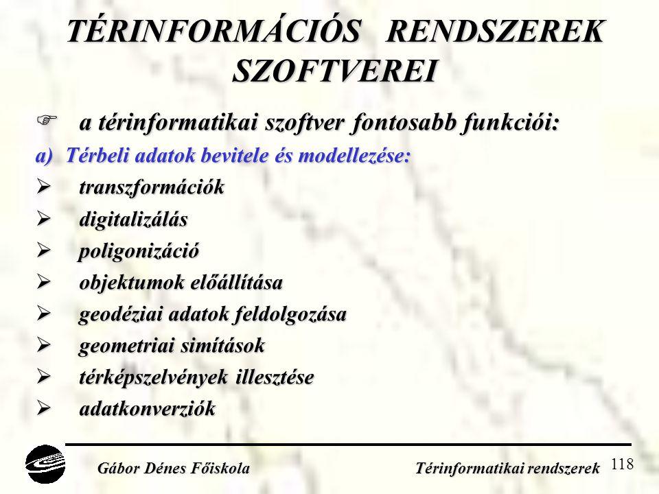 118 TÉRINFORMÁCIÓS RENDSZEREK SZOFTVEREI  a térinformatikai szoftver fontosabb funkciói: a) Térbeli adatok bevitele és modellezése:  transzformációk  digitalizálás  poligonizáció  objektumok előállítása  geodéziai adatok feldolgozása  geometriai simítások  térképszelvények illesztése  adatkonverziók Gábor Dénes Főiskola Térinformatikai rendszerek