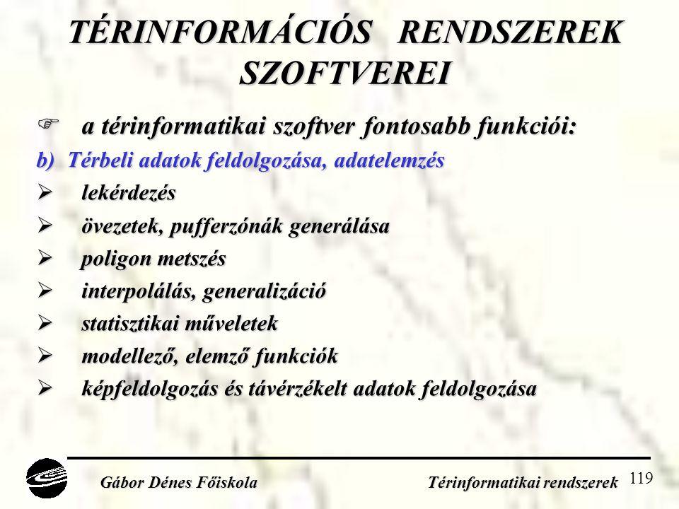 119 TÉRINFORMÁCIÓS RENDSZEREK SZOFTVEREI  a térinformatikai szoftver fontosabb funkciói: b) Térbeli adatok feldolgozása, adatelemzés  lekérdezés  övezetek, pufferzónák generálása  poligon metszés  interpolálás, generalizáció  statisztikai műveletek  modellező, elemző funkciók  képfeldolgozás és távérzékelt adatok feldolgozása Gábor Dénes Főiskola Térinformatikai rendszerek