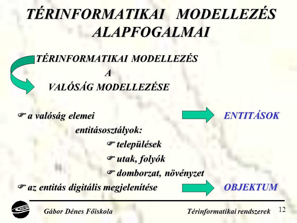 12 TÉRINFORMATIKAI MODELLEZÉS ALAPFOGALMAI TÉRINFORMATIKAI MODELLEZÉS A VALÓSÁG MODELLEZÉSE VALÓSÁG MODELLEZÉSE  a valóság elemei ENTITÁSOK entitásosztályok: entitásosztályok:  települések  utak, folyók  domborzat, növényzet  az entitás digitális megjelenítése OBJEKTUM Gábor Dénes Főiskola Térinformatikai rendszerek
