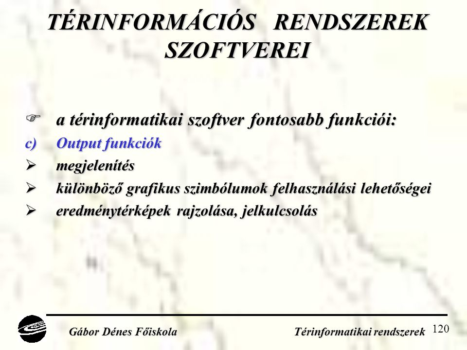 120 TÉRINFORMÁCIÓS RENDSZEREK SZOFTVEREI  a térinformatikai szoftver fontosabb funkciói: c)Output funkciók  megjelenítés  különböző grafikus szimbólumok felhasználási lehetőségei  eredménytérképek rajzolása, jelkulcsolás Gábor Dénes Főiskola Térinformatikai rendszerek