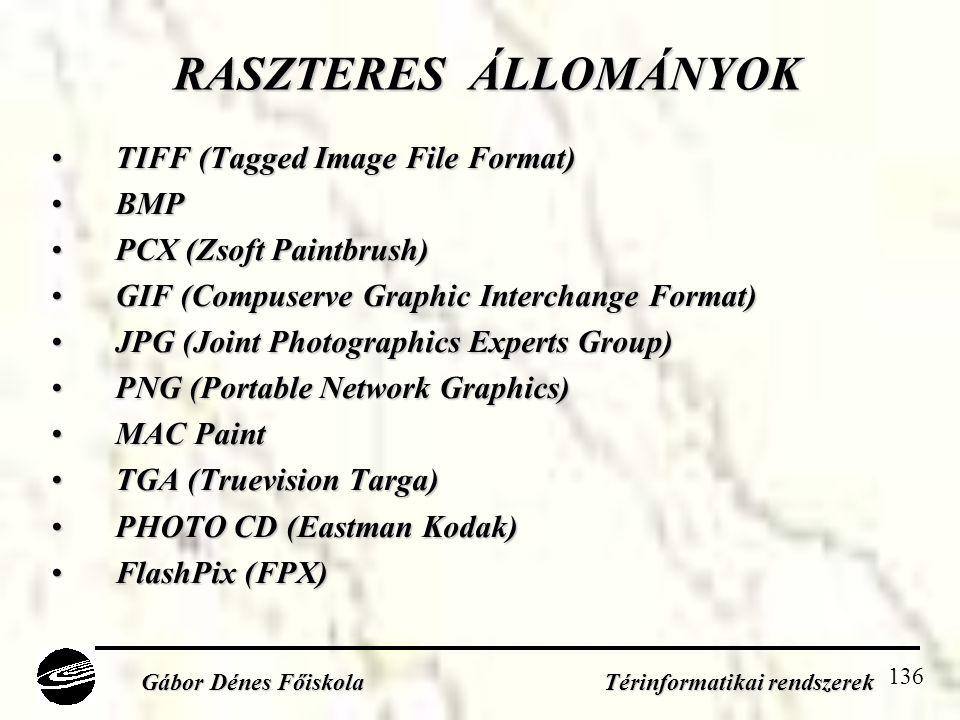 136 RASZTERES ÁLLOMÁNYOK •TIFF (Tagged Image File Format) •BMP •PCX (Zsoft Paintbrush) •GIF (Compuserve Graphic Interchange Format) •JPG (Joint Photographics Experts Group) •PNG (Portable Network Graphics) •MAC Paint •TGA (Truevision Targa) •PHOTO CD (Eastman Kodak) •FlashPix (FPX) Gábor Dénes Főiskola Térinformatikai rendszerek