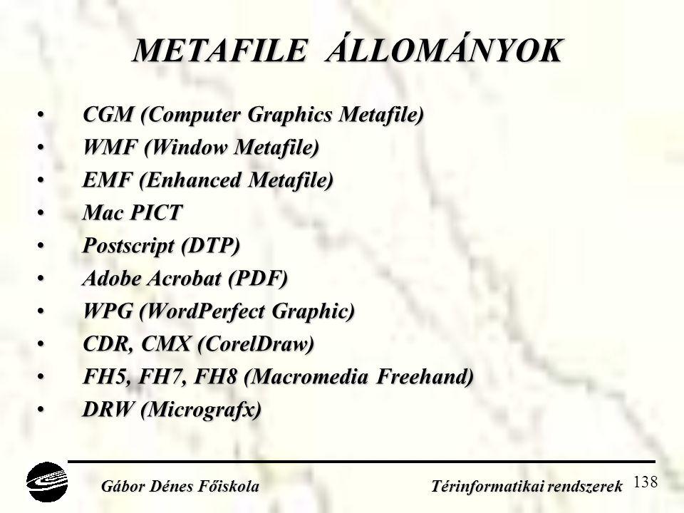 138 METAFILE ÁLLOMÁNYOK •CGM (Computer Graphics Metafile) •WMF (Window Metafile) •EMF (Enhanced Metafile) •Mac PICT •Postscript (DTP) •Adobe Acrobat (PDF) •WPG (WordPerfect Graphic) •CDR, CMX (CorelDraw) •FH5, FH7, FH8 (Macromedia Freehand) •DRW (Micrografx) Gábor Dénes Főiskola Térinformatikai rendszerek