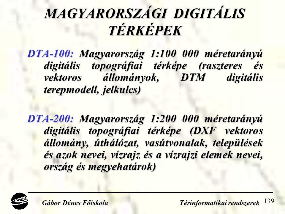 139 MAGYARORSZÁGI DIGITÁLIS TÉRKÉPEK DTA-100: Magyarország 1:100 000 méretarányú digitális topográfiai térképe (raszteres és vektoros állományok, DTM digitális terepmodell, jelkulcs) DTA-200: Magyarország 1:200 000 méretarányú digitális topográfiai térképe (DXF vektoros állomány, úthálózat, vasútvonalak, települések és azok nevei, vízrajz és a vízrajzi elemek nevei, ország és megyehatárok) Gábor Dénes Főiskola Térinformatikai rendszerek
