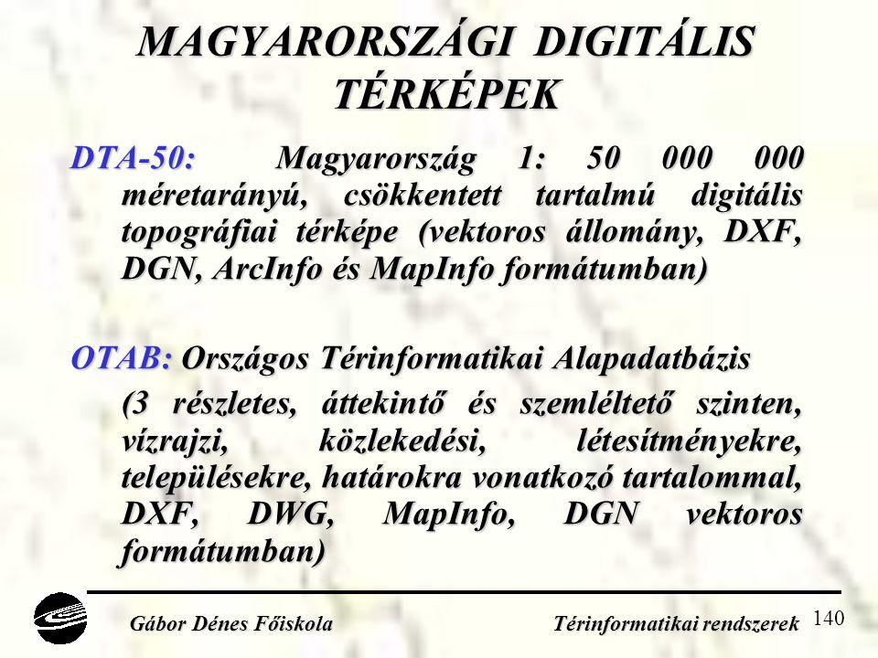 140 MAGYARORSZÁGI DIGITÁLIS TÉRKÉPEK DTA-50: Magyarország 1: 50 000 000 méretarányú, csökkentett tartalmú digitális topográfiai térképe (vektoros állomány, DXF, DGN, ArcInfo és MapInfo formátumban) OTAB: Országos Térinformatikai Alapadatbázis (3 részletes, áttekintő és szemléltető szinten, vízrajzi, közlekedési, létesítményekre, településekre, határokra vonatkozó tartalommal, DXF, DWG, MapInfo, DGN vektoros formátumban) Gábor Dénes Főiskola Térinformatikai rendszerek