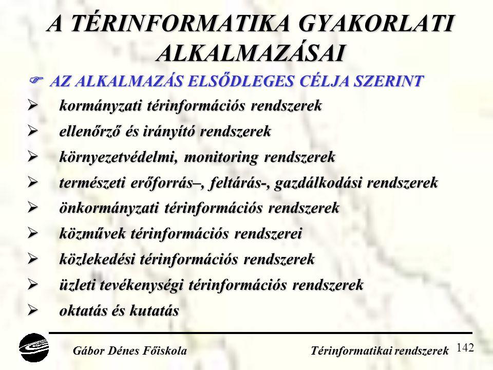 142 A TÉRINFORMATIKA GYAKORLATI ALKALMAZÁSAI  AZ ALKALMAZÁS ELSŐDLEGES CÉLJA SZERINT  kormányzati térinformációs rendszerek  ellenőrző és irányító rendszerek  környezetvédelmi, monitoring rendszerek  természeti erőforrás–, feltárás-, gazdálkodási rendszerek  önkormányzati térinformációs rendszerek  közművek térinformációs rendszerei  közlekedési térinformációs rendszerek  üzleti tevékenységi térinformációs rendszerek  oktatás és kutatás Gábor Dénes Főiskola Térinformatikai rendszerek