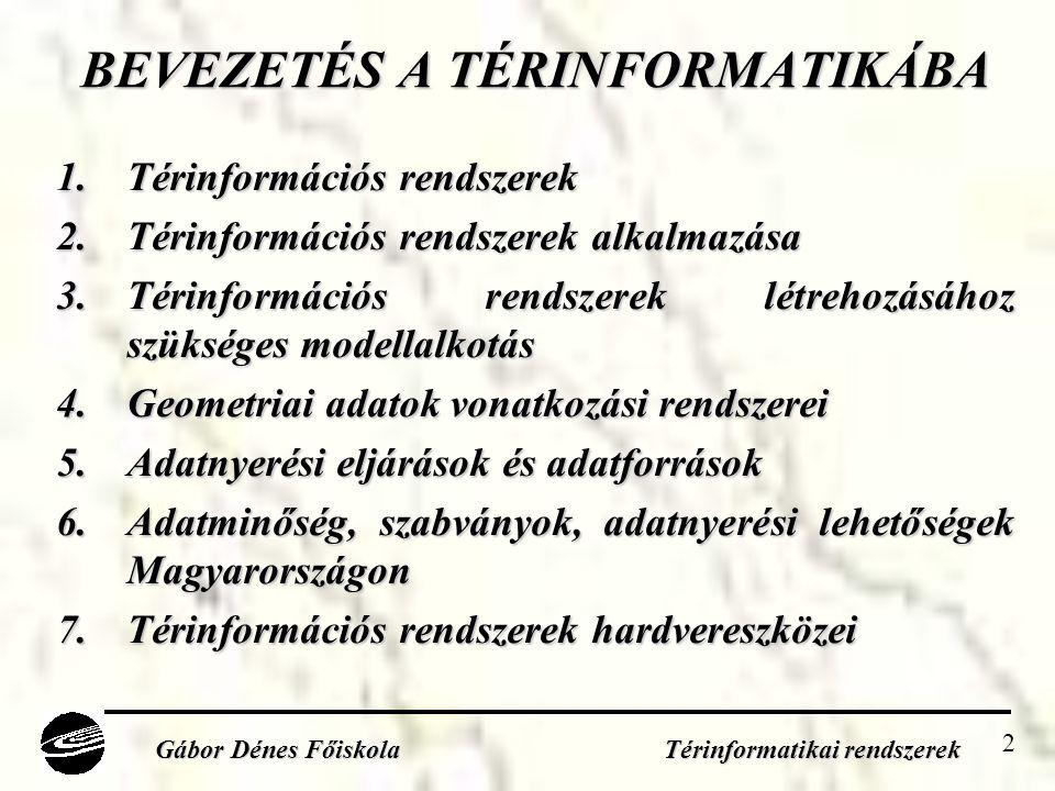 2 BEVEZETÉS A TÉRINFORMATIKÁBA 1.Térinformációs rendszerek 2.Térinformációs rendszerek alkalmazása 3.Térinformációs rendszerek létrehozásához szükséges modellalkotás 4.Geometriai adatok vonatkozási rendszerei 5.Adatnyerési eljárások és adatforrások 6.Adatminőség, szabványok, adatnyerési lehetőségek Magyarországon 7.Térinformációs rendszerek hardvereszközei Gábor Dénes Főiskola Térinformatikai rendszerek