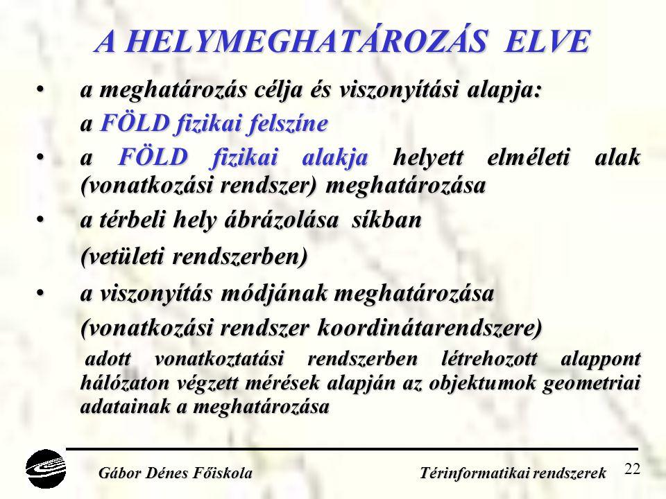 22 A HELYMEGHATÁROZÁS ELVE A HELYMEGHATÁROZÁS ELVE •a meghatározás célja és viszonyítási alapja: a FÖLD fizikai felszíne •a FÖLD fizikai alakja helyett elméleti alak (vonatkozási rendszer) meghatározása •a térbeli hely ábrázolása síkban (vetületi rendszerben) •a viszonyítás módjának meghatározása (vonatkozási rendszer koordinátarendszere) adott vonatkoztatási rendszerben létrehozott alappont hálózaton végzett mérések alapján az objektumok geometriai adatainak a meghatározása adott vonatkoztatási rendszerben létrehozott alappont hálózaton végzett mérések alapján az objektumok geometriai adatainak a meghatározása Gábor Dénes Főiskola Térinformatikai rendszerek