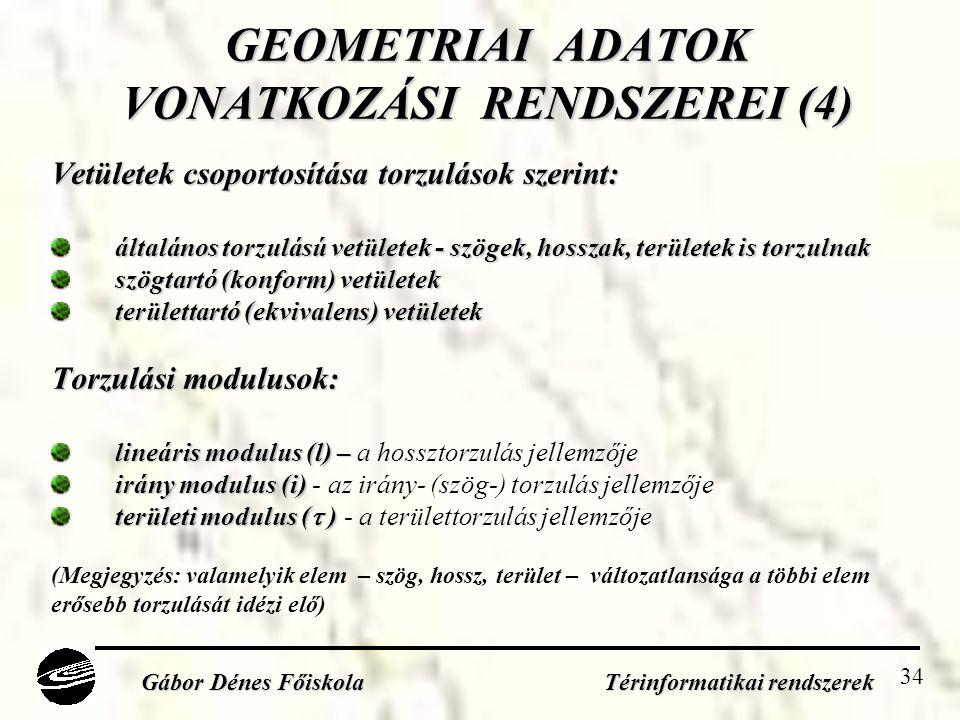 34 GEOMETRIAI ADATOK VONATKOZÁSI RENDSZEREI (4) Vetületek csoportosítása torzulások szerint: általános torzulású vetületek - szögek, hosszak, területek is torzulnak szögtartó (konform) vetületek területtartó (ekvivalens) vetületek Torzulási modulusok: lineáris modulus (l) – lineáris modulus (l) – a hossztorzulás jellemzője irány modulus (i) irány modulus (i) - az irány- (szög-) torzulás jellemzője területi modulus (  ) területi modulus (  ) - a területtorzulás jellemzője (Megjegyzés: valamelyik elem – szög, hossz, terület – változatlansága a többi elem erősebb torzulását idézi elő) Gábor Dénes Főiskola Térinformatikai rendszerek