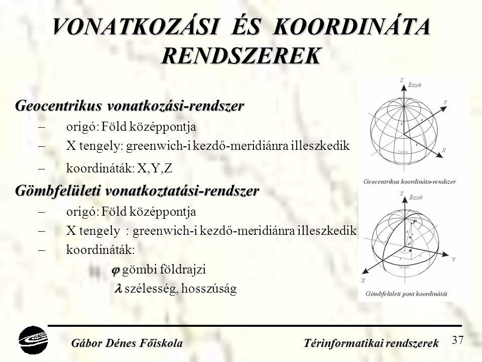 37 VONATKOZÁSI ÉS KOORDINÁTA RENDSZEREK Geocentrikus vonatkozási-rendszer –origó: Föld középpontja –X tengely: greenwich-i kezdő-meridiánra illeszkedik –koordináták: X,Y,Z Gömbfelületi vonatkoztatási-rendszer –origó: Föld középpontja –X tengely : greenwich-i kezdő-meridiánra illeszkedik –koordináták:   gömbi földrajzi   szélesség, hosszúság Gábor Dénes Főiskola Térinformatikai rendszerek