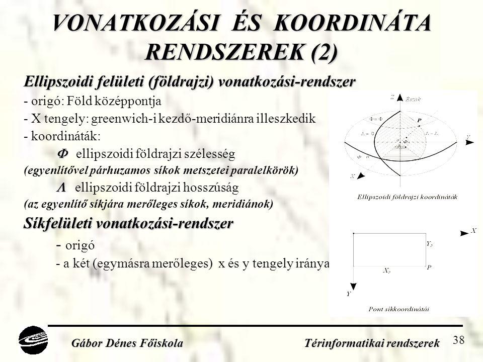 38 VONATKOZÁSI ÉS KOORDINÁTA RENDSZEREK (2) Ellipszoidi felületi (földrajzi) vonatkozási-rendszer - origó: Föld középpontja - X tengely: greenwich-i kezdő-meridiánra illeszkedik - koordináták:   ellipszoidi földrajzi szélesség (egyenlítővel párhuzamos síkok metszetei paralelkörök)   ellipszoidi földrajzi hosszúság (az egyenlítő síkjára merőleges síkok, meridiánok) Síkfelületi vonatkozási-rendszer - origó - a két (egymásra merőleges) x és y tengely iránya Gábor Dénes Főiskola Térinformatikai rendszerek
