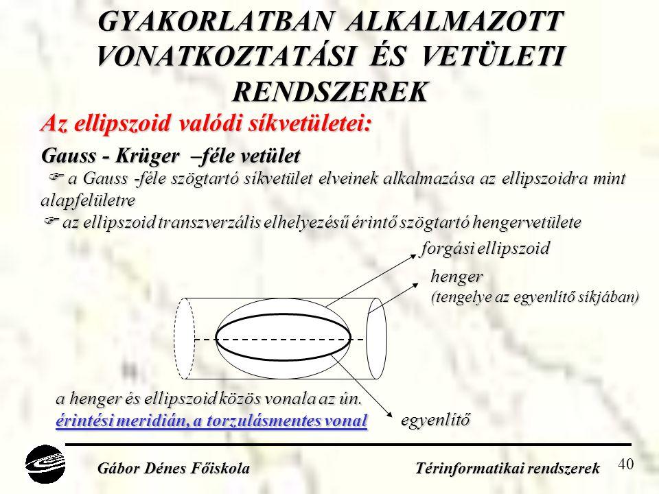 40 GYAKORLATBAN ALKALMAZOTT VONATKOZTATÁSI ÉS VETÜLETI RENDSZEREK Gábor Dénes Főiskola Térinformatikai rendszerek Az ellipszoid valódi síkvetületei: Gauss - Krüger –féle vetület  a Gauss -féle szögtartó síkvetület elveinek alkalmazása az ellipszoidra mint alapfelületre  az ellipszoid transzverzális elhelyezésű érintő szögtartó hengervetülete forgási ellipszoid egyenlítő a henger és ellipszoid közös vonala az ún.