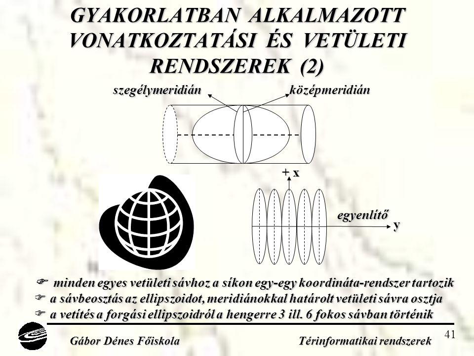 41 GYAKORLATBAN ALKALMAZOTT VONATKOZTATÁSI ÉS VETÜLETI RENDSZEREK (2) Gábor Dénes Főiskola Térinformatikai rendszerek középmeridián szegélymeridián egyenlítő y + x  minden egyes vetületi sávhoz a síkon egy-egy koordináta-rendszer tartozik  a sávbeosztás az ellipszoidot, meridiánokkal határolt vetületi sávra osztja  a vetítés a forgási ellipszoidról a hengerre 3 ill.