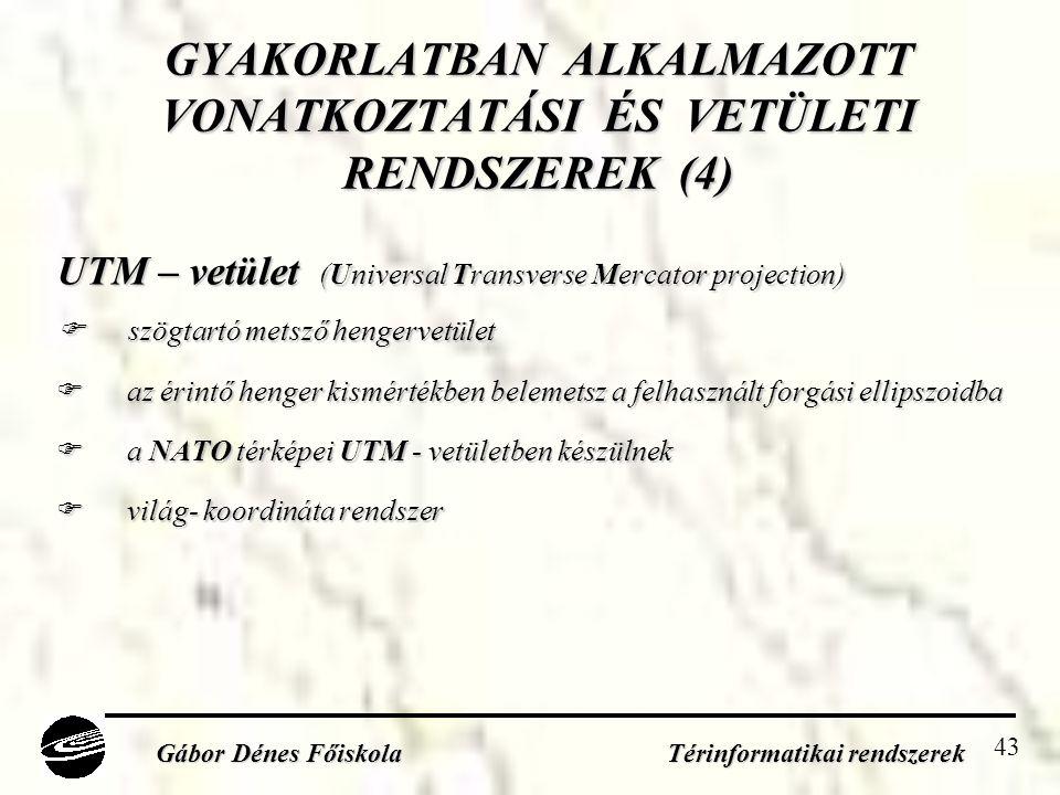 43 GYAKORLATBAN ALKALMAZOTT VONATKOZTATÁSI ÉS VETÜLETI RENDSZEREK (4) UTM – vetület (Universal Transverse Mercator projection)  szögtartó metsző hengervetület  az érintő henger kismértékben belemetsz a felhasznált forgási ellipszoidba  a NATO térképei UTM - vetületben készülnek  világ- koordináta rendszer Gábor Dénes Főiskola Térinformatikai rendszerek