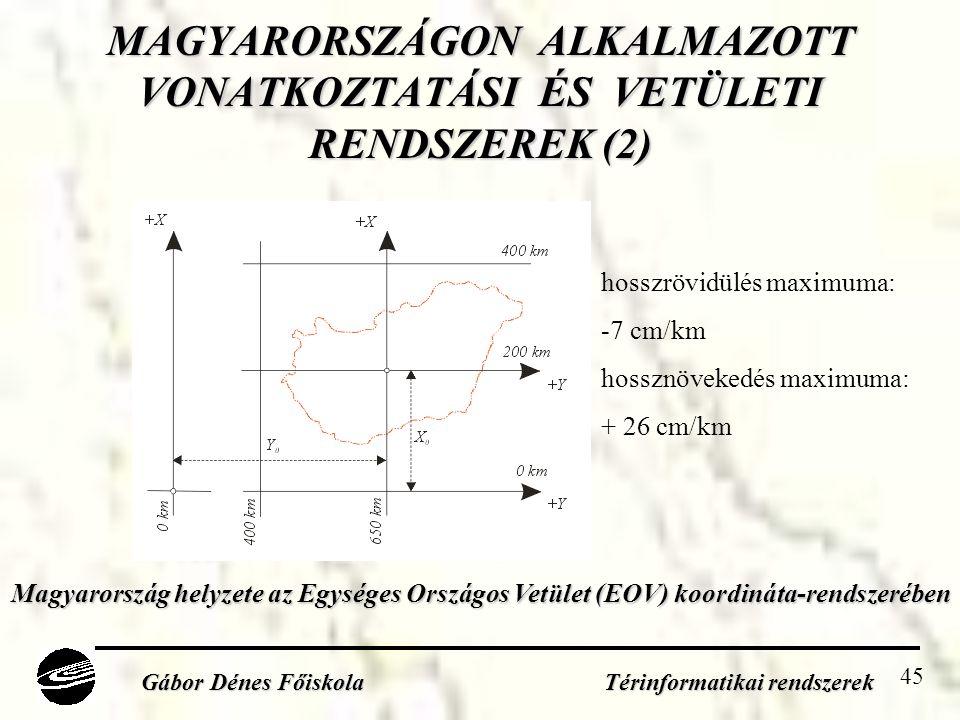 45 MAGYARORSZÁGON ALKALMAZOTT VONATKOZTATÁSI ÉS VETÜLETI RENDSZEREK (2) Gábor Dénes Főiskola Térinformatikai rendszerek Magyarország helyzete az Egységes Országos Vetület (EOV) koordináta-rendszerében Magyarország helyzete az Egységes Országos Vetület (EOV) koordináta-rendszerében hosszrövidülés maximuma: -7 cm/km hossznövekedés maximuma: + 26 cm/km