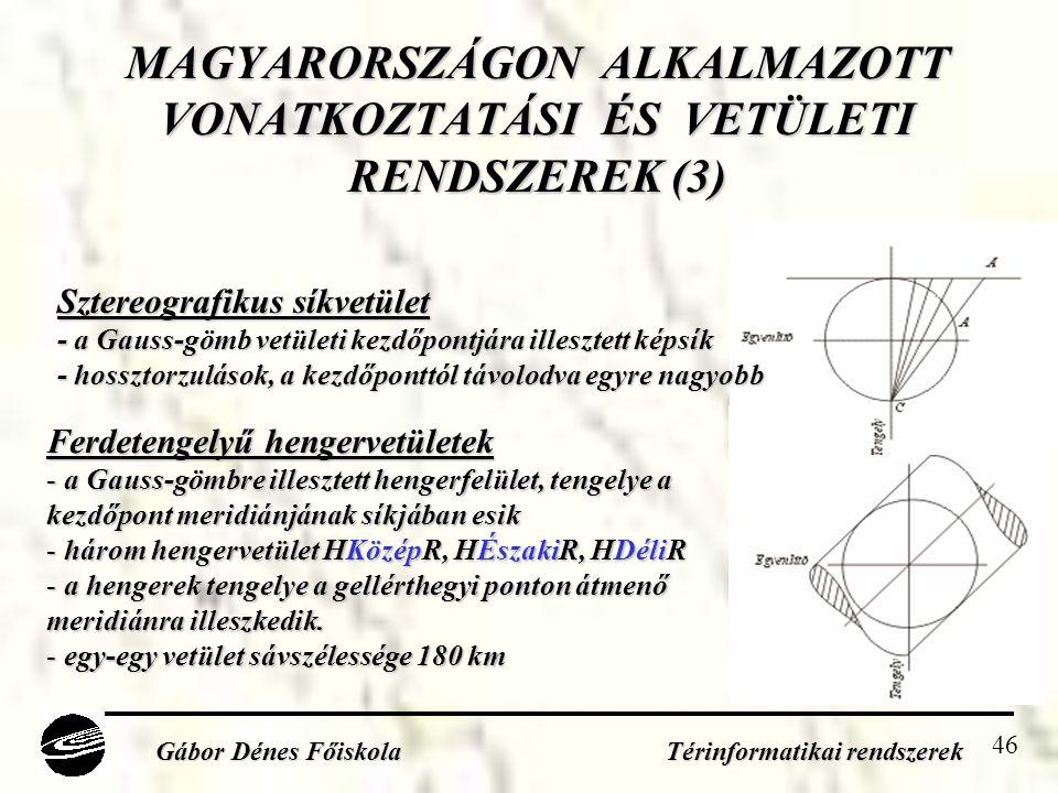 46 MAGYARORSZÁGON ALKALMAZOTT VONATKOZTATÁSI ÉS VETÜLETI RENDSZEREK (3) Gábor Dénes Főiskola Térinformatikai rendszerek Sztereografikus síkvetület - a Gauss-gömb vetületi kezdőpontjára illesztett képsík - hossztorzulások, a kezdőponttól távolodva egyre nagyobb Ferdetengelyű hengervetületek - a Gauss-gömbre illesztett hengerfelület, tengelye a kezdőpont meridiánjának síkjában esik - három hengervetület HKözépR, HÉszakiR, HDéliR - a hengerek tengelye a gellérthegyi ponton átmenő meridiánra illeszkedik.