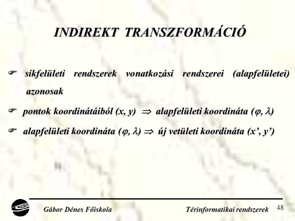 48 INDIREKT TRANSZFORMÁCIÓ  síkfelületi rendszerek vonatkozási rendszerei (alapfelületei) azonosak  pontok koordinátáiból (x, y)  alapfelületi koordináta (  )  alapfelületi koordináta (  )  új vetületi koordináta (x', y') Gábor Dénes Főiskola Térinformatikai rendszerek