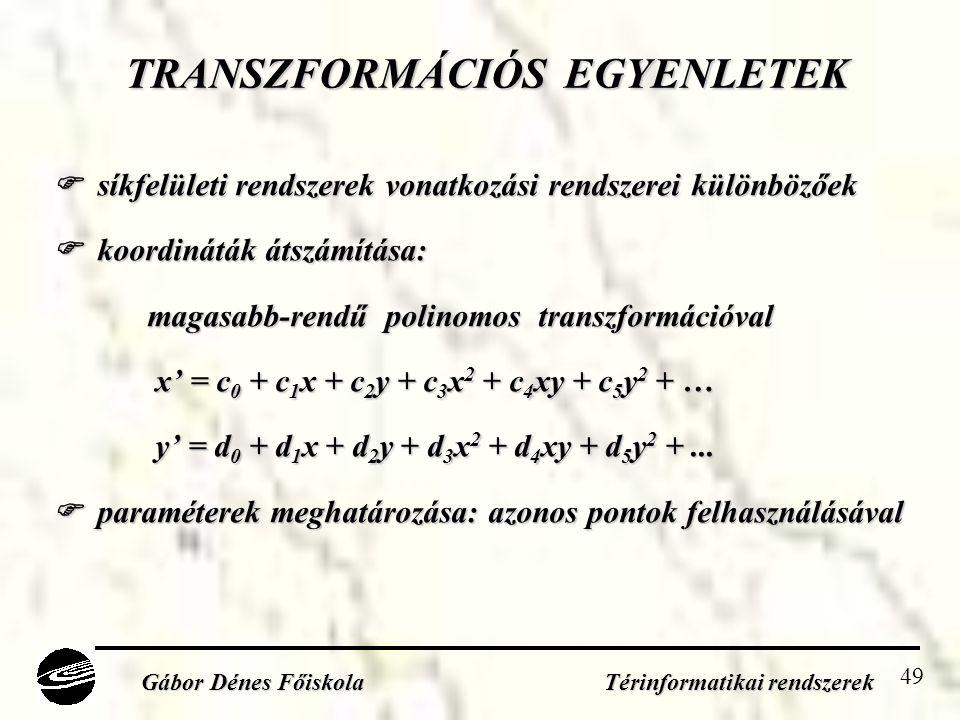 49 TRANSZFORMÁCIÓS EGYENLETEK  síkfelületi rendszerek vonatkozási rendszerei különbözőek  koordináták átszámítása: magasabb-rendű polinomos transzformációval x' = c 0 + c 1 x + c 2 y + c 3 x 2 + c 4 xy + c 5 y 2 + … y' = d 0 + d 1 x + d 2 y + d 3 x 2 + d 4 xy + d 5 y 2 +...