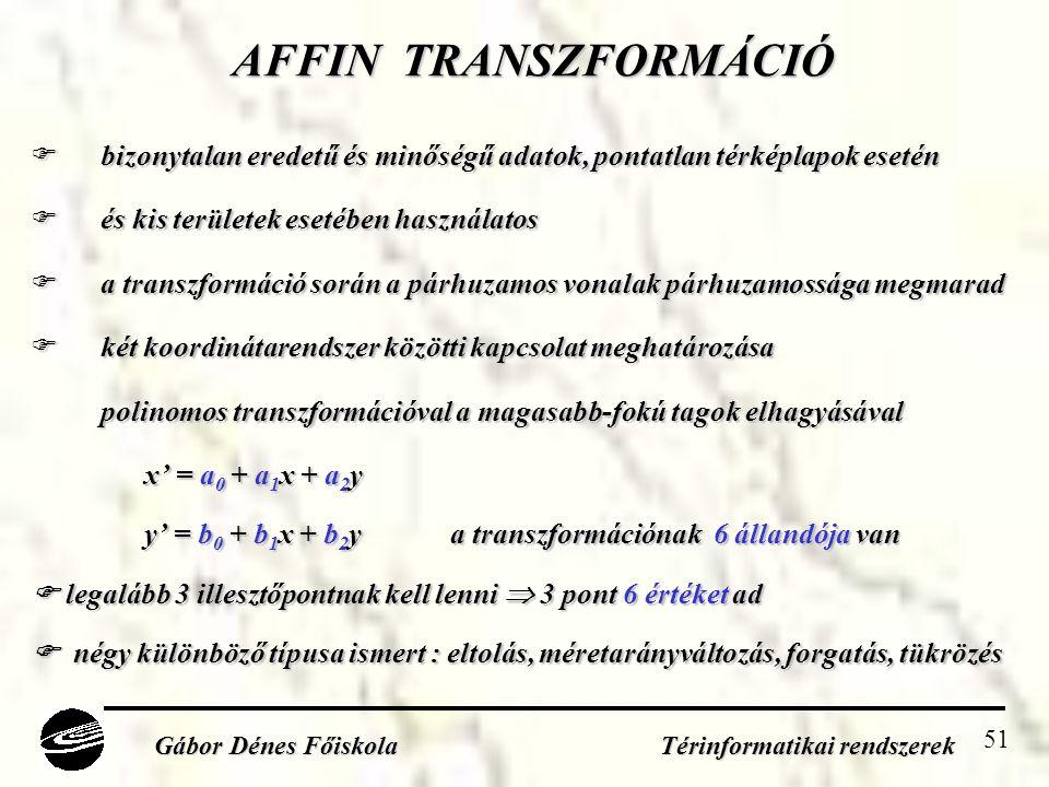 51 AFFIN TRANSZFORMÁCIÓ  bizonytalan eredetű és minőségű adatok, pontatlan térképlapok esetén  és kis területek esetében használatos  a transzformáció során a párhuzamos vonalak párhuzamossága megmarad  két koordinátarendszer közötti kapcsolat meghatározása polinomos transzformációval a magasabb-fokú tagok elhagyásával x' = a 0 + a 1 x + a 2 y y' = b 0 + b 1 x + b 2 ya transzformációnak 6 állandója van  legalább 3 illesztőpontnak kell lenni  3 pont 6 értéket ad  négy különböző típusa ismert : eltolás, méretarányváltozás, forgatás, tükrözés Gábor Dénes Főiskola Térinformatikai rendszerek
