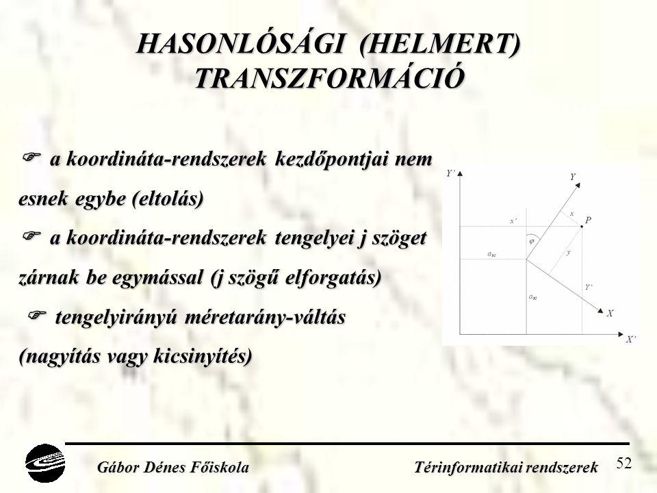 52 HASONLÓSÁGI (HELMERT) TRANSZFORMÁCIÓ Gábor Dénes Főiskola Térinformatikai rendszerek  a koordináta-rendszerek kezdőpontjai nem esnek egybe (eltolás)  a koordináta-rendszerek tengelyei j szöget zárnak be egymással (j szögű elforgatás)  tengelyirányú méretarány-váltás  tengelyirányú méretarány-váltás (nagyítás vagy kicsinyítés)