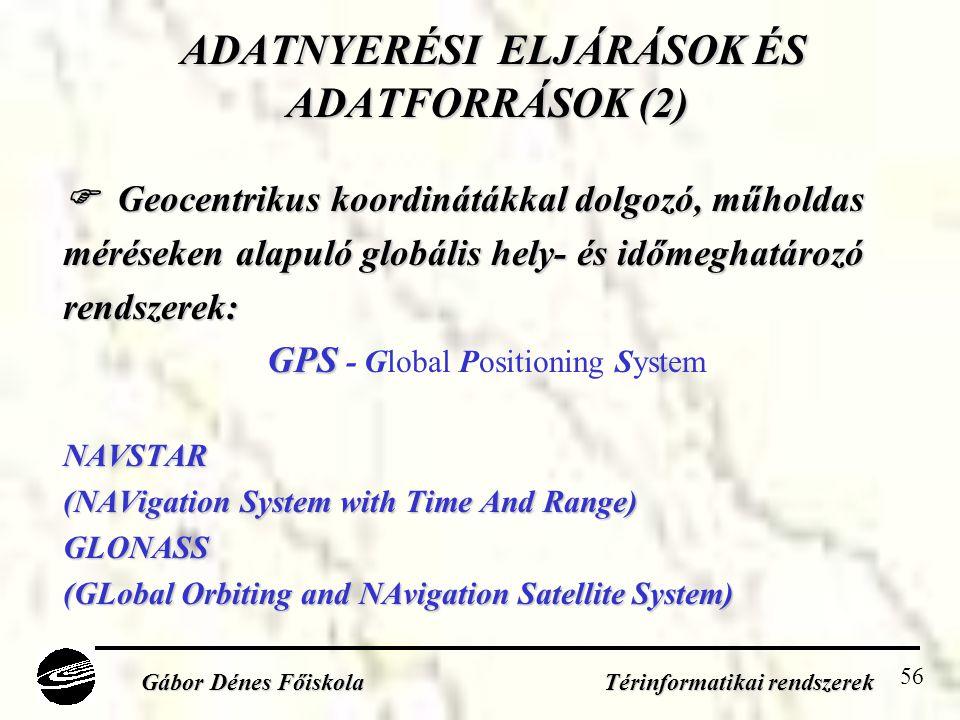 56 ADATNYERÉSI ELJÁRÁSOK ÉS ADATFORRÁSOK (2) ADATNYERÉSI ELJÁRÁSOK ÉS ADATFORRÁSOK (2)  Geocentrikus koordinátákkal dolgozó, műholdas méréseken alapuló globális hely- és időmeghatározó rendszerek: GPS GPS - Global Positioning SystemNAVSTAR (NAVigation System with Time And Range) GLONASS (GLobal Orbiting and NAvigation Satellite System) Gábor Dénes Főiskola Térinformatikai rendszerek