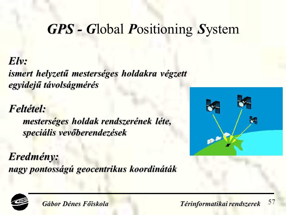 57 GPS GPS - Global Positioning System Gábor Dénes Főiskola Térinformatikai rendszerek Elv: ismert helyzetű mesterséges holdakra végzett egyidejű távolságmérés Feltétel: mesterséges holdak rendszerének léte, speciális vevőberendezések Eredmény: nagy pontosságú geocentrikus koordináták