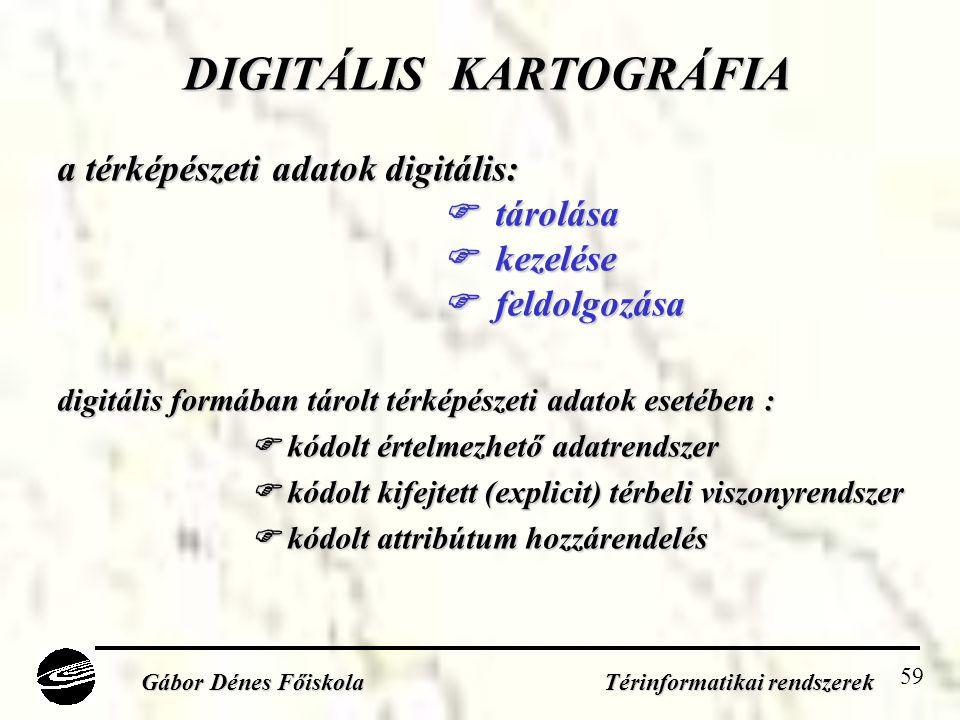 59 DIGITÁLIS KARTOGRÁFIA a térképészeti adatok digitális:  tárolása  kezelése  feldolgozása digitális formában tárolt térképészeti adatok esetében :  kódolt értelmezhető adatrendszer  kódolt kifejtett (explicit) térbeli viszonyrendszer  kódolt attribútum hozzárendelés Gábor Dénes Főiskola Térinformatikai rendszerek