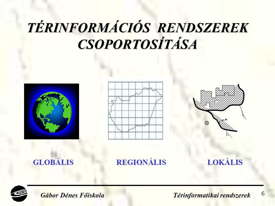 6 TÉRINFORMÁCIÓS RENDSZEREK CSOPORTOSÍTÁSA Gábor Dénes Főiskola Térinformatikai rendszerek GLOBÁLISREGIONÁLISLOKÁLIS