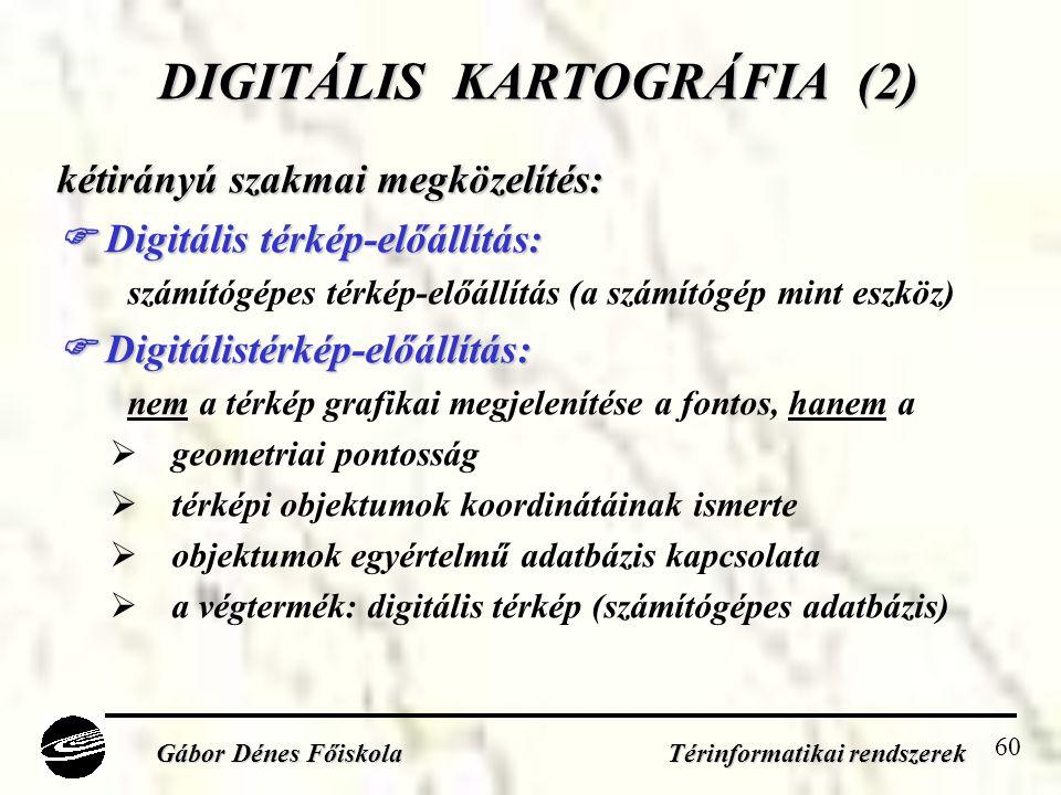 60 DIGITÁLIS KARTOGRÁFIA (2) kétirányú szakmai megközelítés:  Digitális térkép-előállítás: számítógépes térkép-előállítás (a számítógép mint eszköz)  Digitálistérkép-előállítás: nem a térkép grafikai megjelenítése a fontos, hanem a  geometriai pontosság  térképi objektumok koordinátáinak ismerte  objektumok egyértelmű adatbázis kapcsolata  a végtermék: digitális térkép (számítógépes adatbázis) Gábor Dénes Főiskola Térinformatikai rendszerek