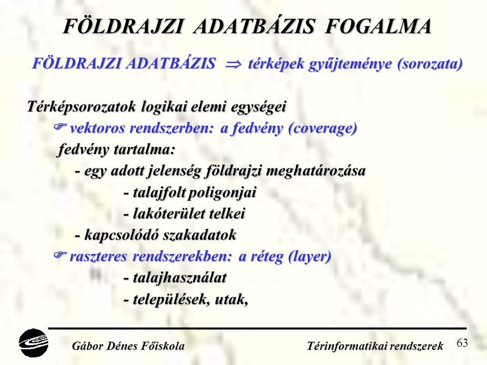63 FÖLDRAJZI ADATBÁZIS FOGALMA FÖLDRAJZI ADATBÁZIS  térképek gyűjteménye (sorozata) Térképsorozatok logikai elemi egységei  vektoros rendszerben: a fedvény (coverage) fedvény tartalma: - egy adott jelenség földrajzi meghatározása - talajfolt poligonjai - lakóterület telkei - kapcsolódó szakadatok  raszteres rendszerekben: a réteg (layer) - talajhasználat - települések, utak, Gábor Dénes Főiskola Térinformatikai rendszerek